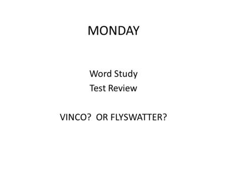 MONDAY Word Study Test Review VINCO? OR FLYSWATTER?