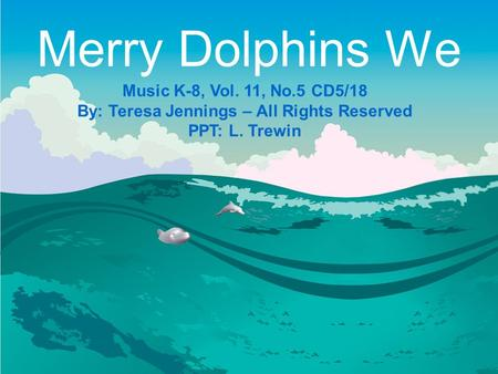 Merry Dolphins We Music K-8, Vol. 11, No.5 CD5/18 By: Teresa Jennings – All Rights Reserved PPT: L. Trewin.