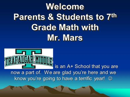 Welcome Parents & Students to 7 th Grade Math with Mr. Mars is an A+ School that you are now a part of. We are glad you're here and we know you're going.
