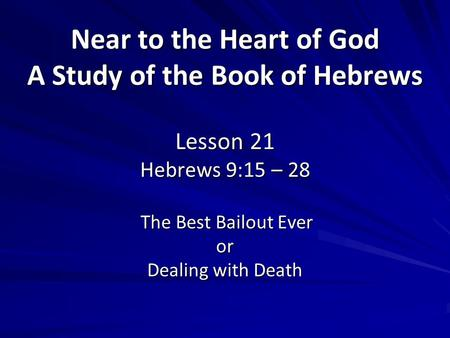 Near to the Heart of God A Study of the Book of Hebrews Lesson 21 Hebrews 9:15 – 28 The Best Bailout Ever or Dealing with Death.