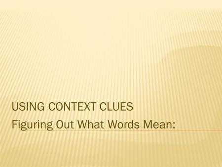 USING CONTEXT CLUES Figuring Out What Words Mean:.