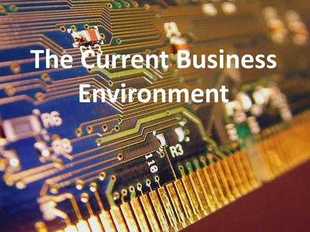 The Current Business Environment. Why I love business – It's always changing – You have to stay current – $$$$$$$$ – DARWIN! (Survival of the fittest)