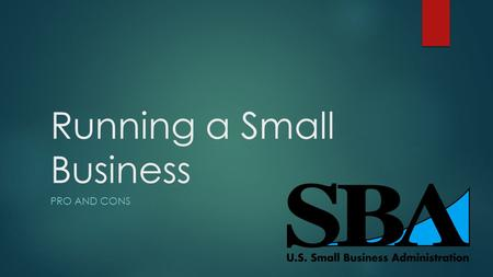 Running a Small Business PRO AND CONS. Pros vs Cons  There are many pros and many cons to owning a small business as appose to owning a larger one.
