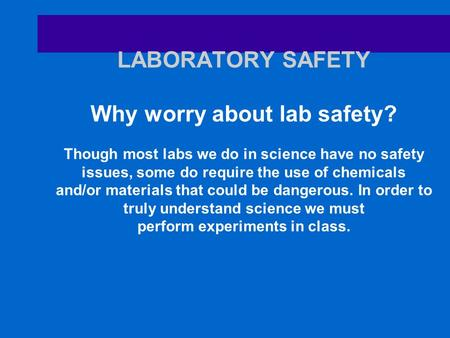 LABORATORY SAFETY Why worry about lab safety? Though most labs we do in science have no safety issues, some do require the use of chemicals and/or materials.