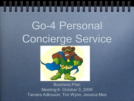 Go-4 Personal Concierge Service Business Plan Meeting 6- October 3, 2009 Tamara Adkisson, Tim Wynn, Jessica Mee Business Plan Meeting 6- October 3, 2009.