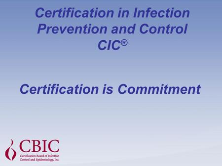 Certification in Infection Prevention and Control CIC ® Certification is Commitment.
