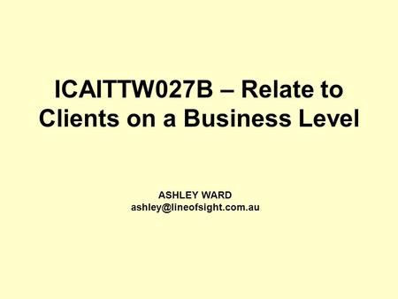 ICAITTW027B – Relate to Clients on a Business Level ASHLEY WARD