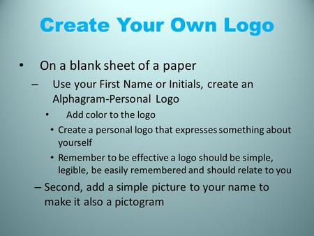 Create Your Own Logo On a blank sheet of a paper – Use your First Name or Initials, create an Alphagram-Personal Logo Add color to the logo Create a personal.