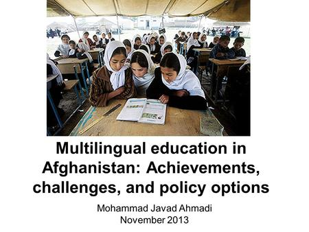 Multilingual education in Afghanistan: Achievements, challenges, and policy options Mohammad Javad Ahmadi November 2013.