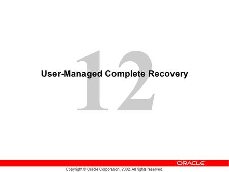 12 Copyright © Oracle Corporation, 2002. All rights reserved. User-Managed Complete Recovery.