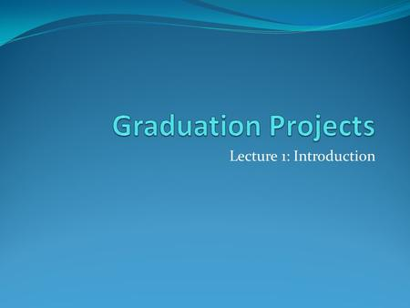 Lecture 1: Introduction. 0721499 – Graduation Projects Topics to Discuss in Lectures 1. Project Deliverables 2. Course grading 3. Project Concept Writing.