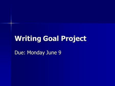 Writing Goal Project Due: Monday June 9. Quick Review You have : A goal Research on your genre which includes responses on examples of published work.