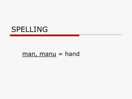 SPELLING man, manu = hand manipulate  verb  To skillfully operate by hand  They had to manipulate the big tractor.