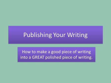 Publishing Your Writing How to make a good piece of writing into a GREAT polished piece of writing.