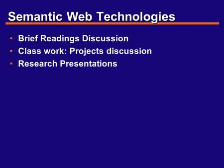 Semantic Web Technologies Brief Readings Discussion Class work: Projects discussion Research Presentations.