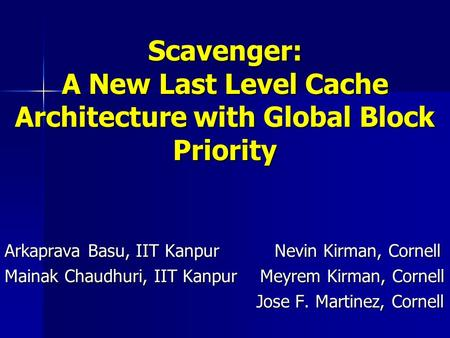 Scavenger: A New Last Level Cache Architecture with Global Block Priority Arkaprava Basu, IIT Kanpur Nevin Kirman, Cornell Mainak Chaudhuri, IIT Kanpur.