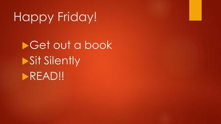 Happy Friday!  Get out a book  Sit Silently  READ!!