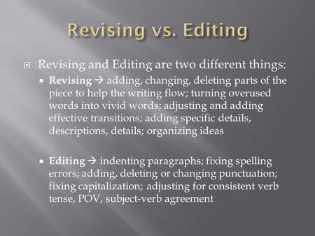  Revising and Editing are two different things:  Revising  adding, changing, deleting parts of the piece to help the writing flow; turning overused.