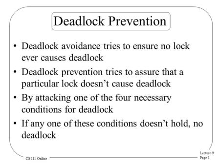 Lecture 9 Page 1 CS 111 Online Deadlock Prevention Deadlock avoidance tries to ensure no lock ever causes deadlock Deadlock prevention tries to assure.