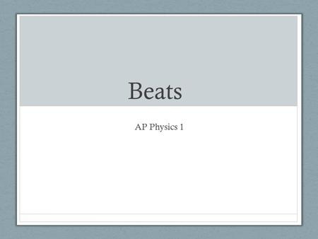 Beats AP Physics 1. Beats When two notes are played that have frequencies that are close to one another, the constructive and destructive interference.
