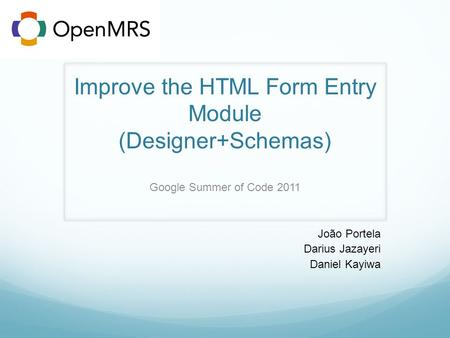 Improve the HTML Form Entry Module (Designer+Schemas) Google Summer of Code 2011 João Portela Darius Jazayeri Daniel Kayiwa.