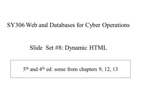 5 th and 4 th ed: some from chapters 9, 12, 13 SY306 Web and Databases for Cyber Operations Slide Set #8: Dynamic HTML.