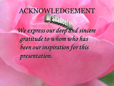 ACKNOWLEDGEMENT We express our deep and sincere gratitude to whom who has been our inspiration for this presentation.