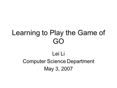Learning to Play the Game of GO Lei Li Computer Science Department May 3, 2007.
