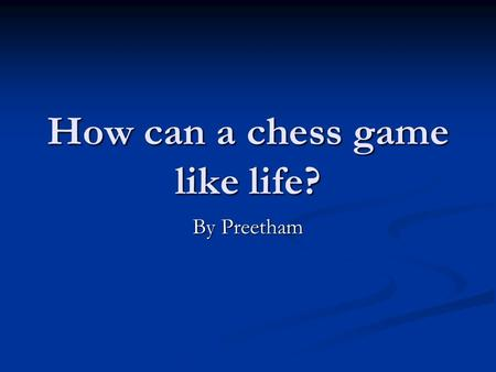 How can a chess game like life? By Preetham. A pawn can be promoted if they reach the other side undefeated just like in life you can get promoted into.