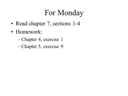 For Monday Read chapter 7, sections 1-4 Homework: –Chapter 4, exercise 1 –Chapter 5, exercise 9.
