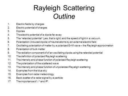 Rayleigh Scattering Outline 1.Electric fields by charges 2.Electric potential of charges 3.Dipoles 4.The electric potential of a dipole far away 5.The.