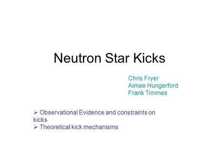 Neutron Star Kicks Chris Fryer Aimee Hungerford Frank Timmes  Observational Evidence and constraints on kicks  Theoretical kick mechanisms.