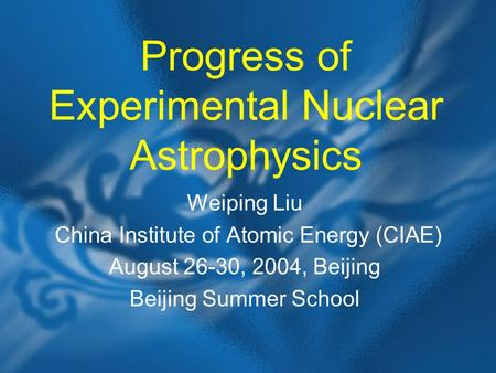 Progress of Experimental Nuclear Astrophysics Weiping Liu China Institute of Atomic Energy (CIAE) August 26-30, 2004, Beijing Beijing Summer School.