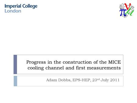 Progress in the construction of the MICE cooling channel and first measurements Adam Dobbs, EPS-HEP, 23 rd July 2011.