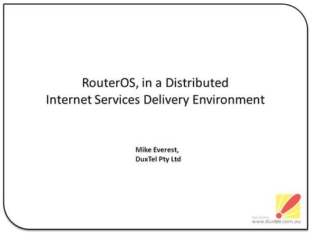 RouterOS, in a Distributed Internet Services Delivery Environment Mike Everest, DuxTel Pty Ltd.