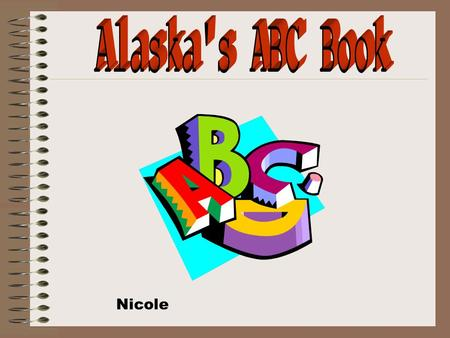 Nicole. A is for Alaska. Alaska is a Neat state in North America. It is mostly below zero there but sometimes it is nicer there than it is here. Alaska's.