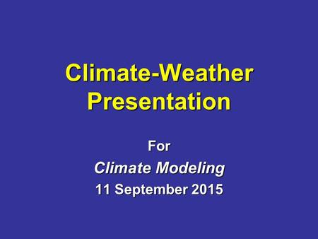 Climate-Weather Presentation For Climate Modeling 11 September 2015.