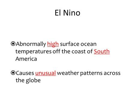  Abnormally high surface ocean temperatures off the coast of South America  Causes unusual weather patterns across the globe El Nino.