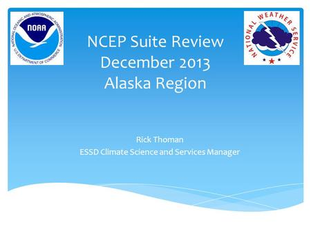 NCEP Suite Review December 2013 Alaska Region Rick Thoman ESSD Climate Science and Services Manager.