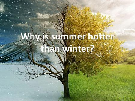 Why is summer hotter than winter?. What is it about summer that makes it hotter?