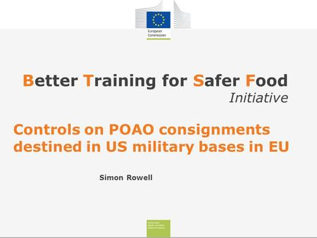 Better Training for Safer Food Initiative Controls on POAO consignments destined in US military bases in EU Simon Rowell.