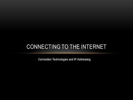 Connection Technologies and IP Addressing CONNECTING TO THE INTERNET.