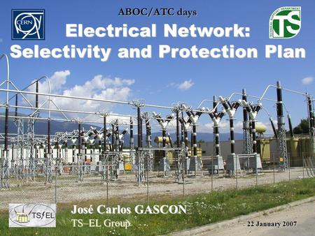 ABOC/ATC days Electrical Network: Selectivity and Protection Plan José Carlos GASCON TS–EL Group 22 January 2007.