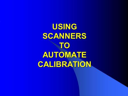 USING SCANNERS TO AUTOMATE CALIBRATION. APPLICATIONS FOR SCANNERS IN CALIBRATION 1: Removing lead changing when calibrating Multi-product & Multi function.
