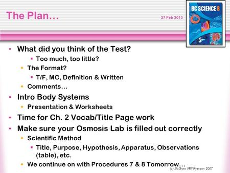 The Plan… 27 Feb 2013 What did you think of the Test?  Too much, too little?  The Format?  T/F, MC, Definition & Written  Comments… Intro Body Systems.