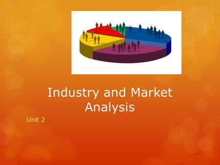 Industry and Market Analysis Unit 2. Researching the Industry  Examine industry trends, demographics, and competition  Trends and Patterns of Change.