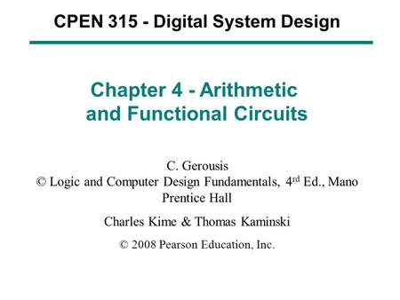CPEN 315 - Digital System Design Chapter 4 - Arithmetic and Functional Circuits C. Gerousis © Logic and Computer Design Fundamentals, 4 rd Ed., Mano Prentice.