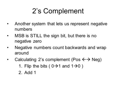 2's Complement Another system that lets us represent negative numbers MSB is STILL the sign bit, but there is no negative zero Negative numbers count backwards.