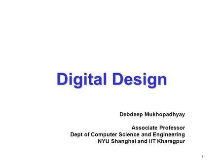1 Digital Design Debdeep Mukhopadhyay Associate Professor Dept of Computer Science and Engineering NYU Shanghai and IIT Kharagpur.