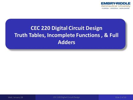 CEC 220 Digital Circuit Design Truth Tables, Incomplete Functions, & Full Adders Wed, January 28 CEC 220 Digital Circuit Design Slide 1 of 10.